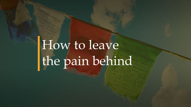 How to leave the pain behind